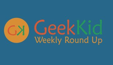 Welcome to the GeekKid Weekly Round Up